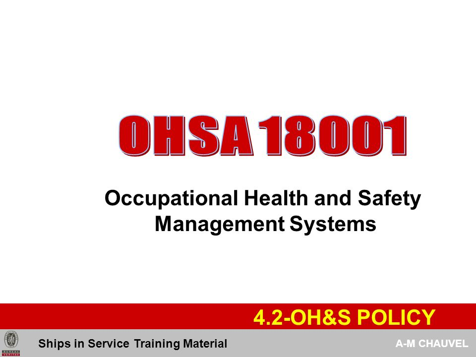 OHSA 18001 Occupational Health and Safety Management Systems 410 SYSTEM REQUIREMENTS The organization shall establish and maintain an OH&S management system, the requirements for which are set out in clause 4 Ships in Service Training Material A-M CHAUVEL