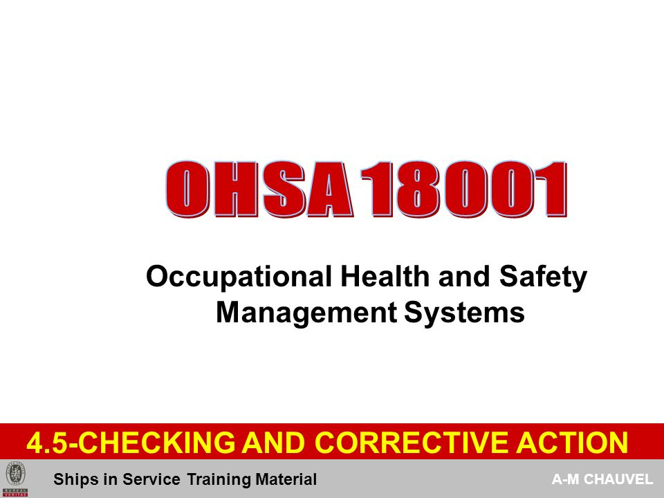 OHSA 18001 Occupational Health and Safety Management Systems EMERGENCY PREPARNESS AND RESPONSE 447 The organization shall review and revise, when necessary, its emergency preparedness and response plans procedures : - In particular after the occurrence of incidents or emergency situations - Periodical test such procedures where applicable Ships in Service Training Material A-M CHAUVEL