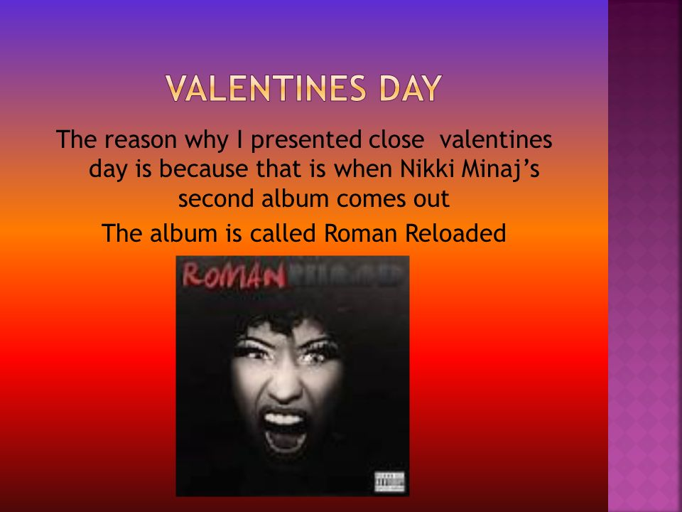 The reason why I presented close valentines day is because that is when Nikki Minaj's second album comes out The album is called Roman Reloaded