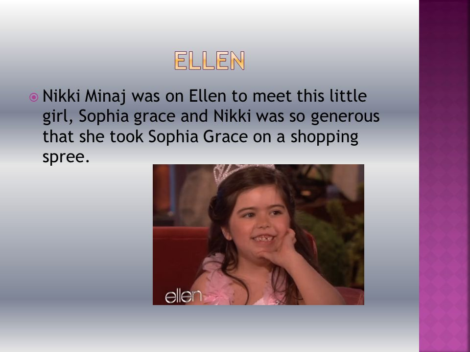  Nikki Minaj was on Ellen to meet this little girl, Sophia grace and Nikki was so generous that she took Sophia Grace on a shopping spree.