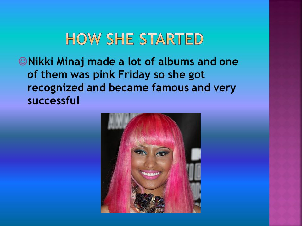 Nikki Minaj made a lot of albums and one of them was pink Friday so she got recognized and became famous and very successful