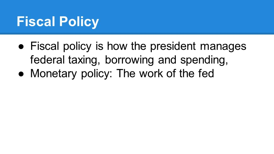 Fiscal Policy ●Fiscal policy is how the president manages federal taxing, borrowing and spending, ●Monetary policy: The work of the fed