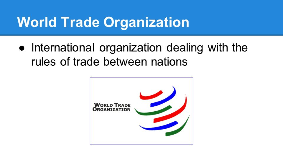 World Trade Organization ●International organization dealing with the rules of trade between nations