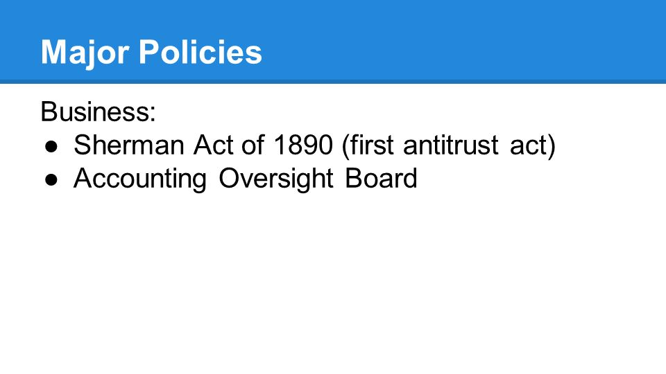 Major Policies Business: ●Sherman Act of 1890 (first antitrust act) ●Accounting Oversight Board