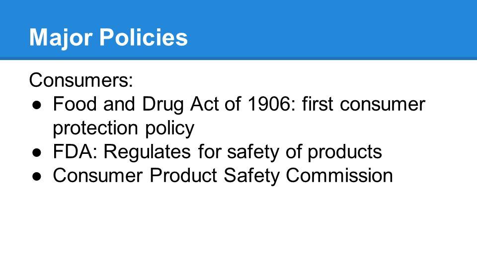 Major Policies Consumers: ●Food and Drug Act of 1906: first consumer protection policy ●FDA: Regulates for safety of products ●Consumer Product Safety Commission