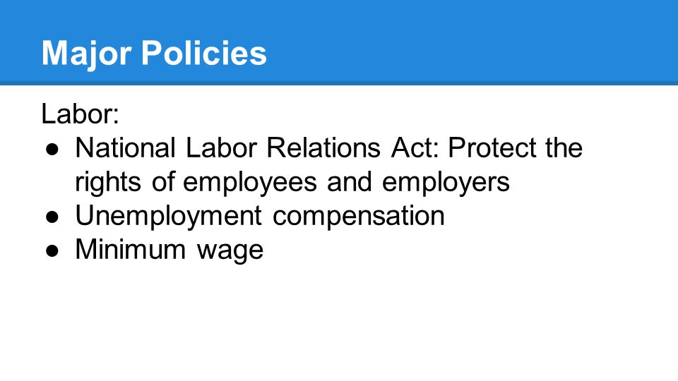 Major Policies Labor: ●National Labor Relations Act: Protect the rights of employees and employers ●Unemployment compensation ●Minimum wage