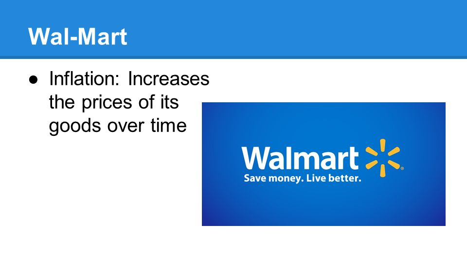 Wal-Mart ●Inflation: Increases the prices of its goods over time