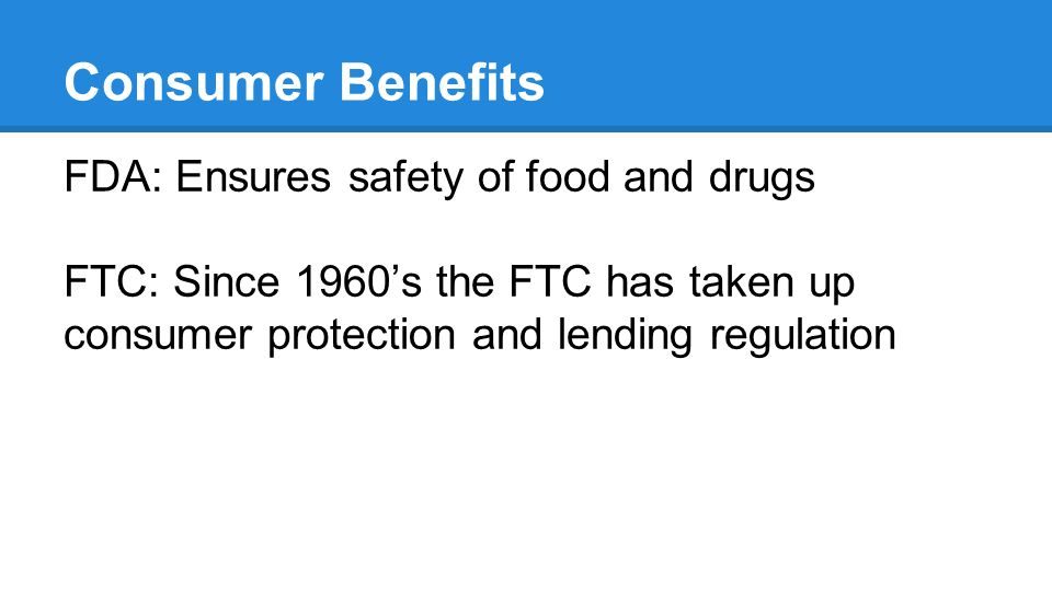 Consumer Benefits FDA: Ensures safety of food and drugs FTC: Since 1960's the FTC has taken up consumer protection and lending regulation