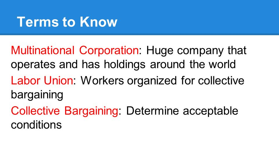 Terms to Know Multinational Corporation: Huge company that operates and has holdings around the world Labor Union: Workers organized for collective bargaining Collective Bargaining: Determine acceptable conditions