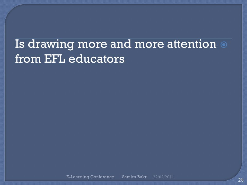  Is drawing more and more attention from EFL educators 22/02/ E-Learning Conference Samira Bakr