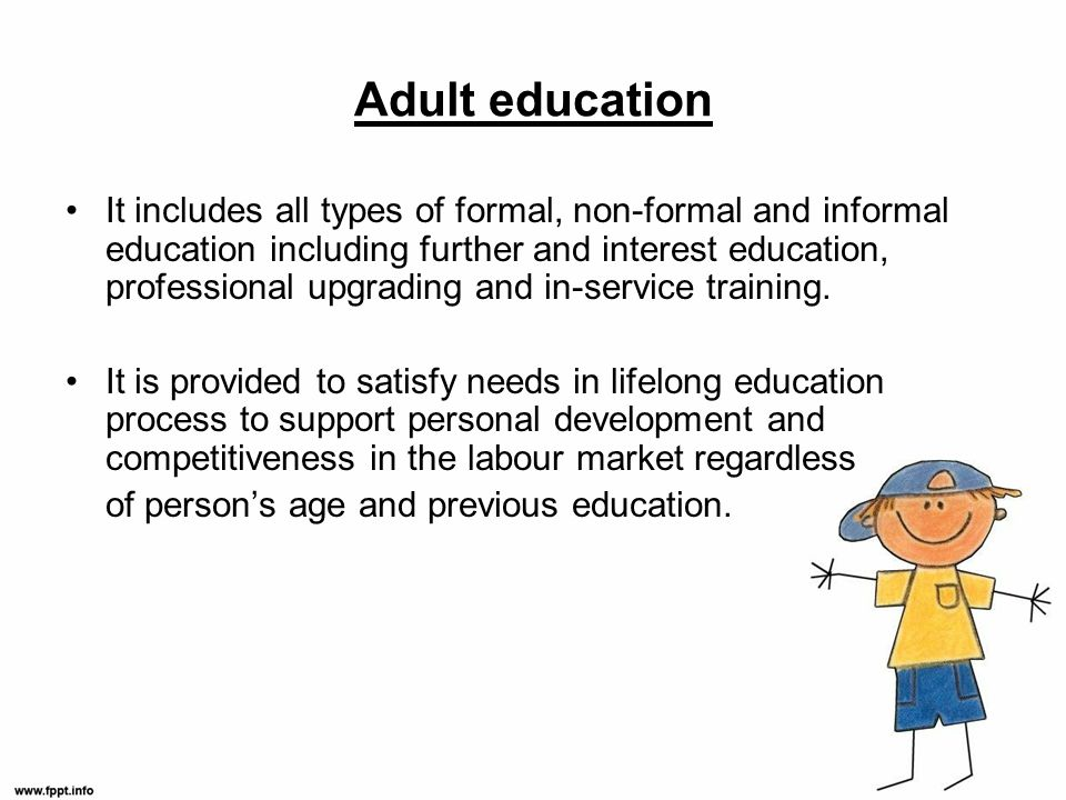 Adult education It includes all types of formal, non-formal and informal education including further and interest education, professional upgrading and in-service training.
