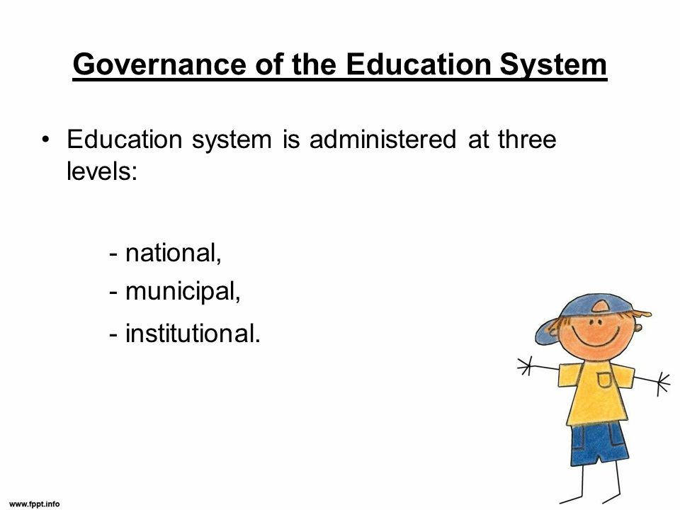 Governance of the Education System Education system is administered at three levels: - national, - municipal, - institutional.