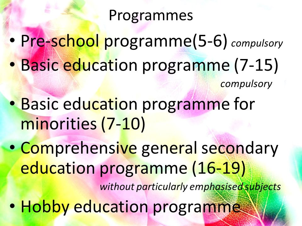 Programmes Pre-school programme(5-6) compulsory Basic education programme (7-15) compulsory Basic education programme for minorities (7-10) Comprehensive general secondary education programme (16-19) without particularly emphasised subjects Hobby education programme