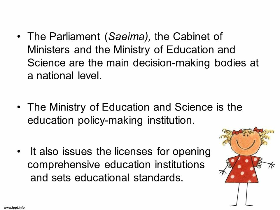 The Parliament (Saeima), the Cabinet of Ministers and the Ministry of Education and Science are the main decision-making bodies at a national level.