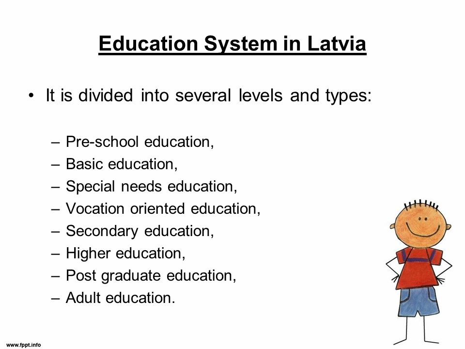Education System in Latvia It is divided into several levels and types: –Pre-school education, –Basic education, –Special needs education, –Vocation oriented education, –Secondary education, –Higher education, –Post graduate education, –Adult education.