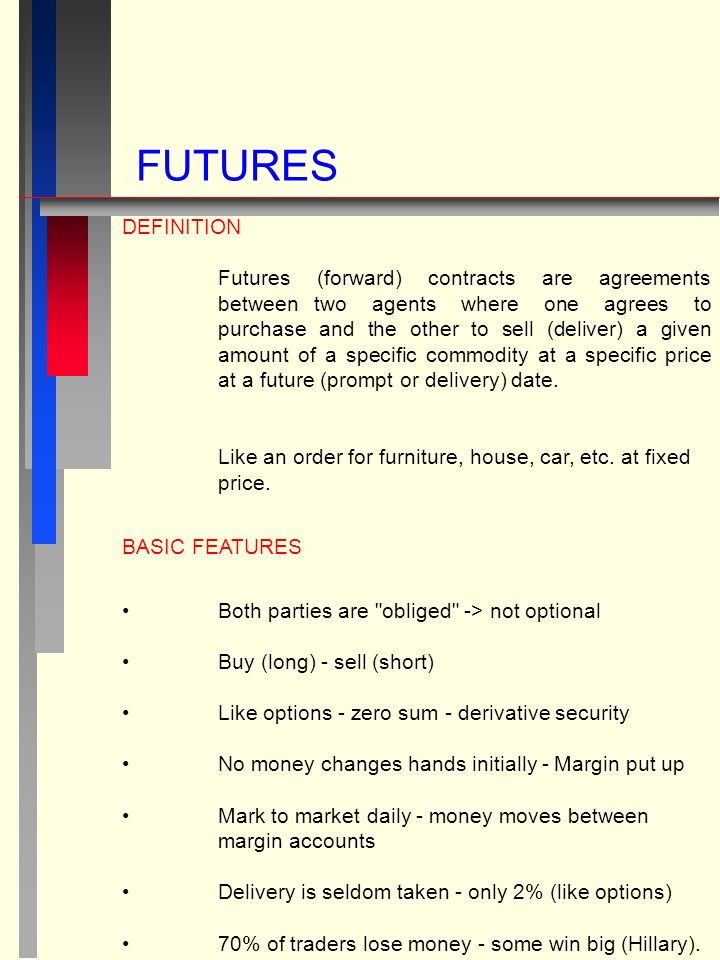 FUTURES DEFINITION Futures (forward) contracts are agreements betweentwo agents where one agrees to purchase and the other to sell (deliver) a given amount of a specific commodity at a specific price at a future (prompt or delivery) date.