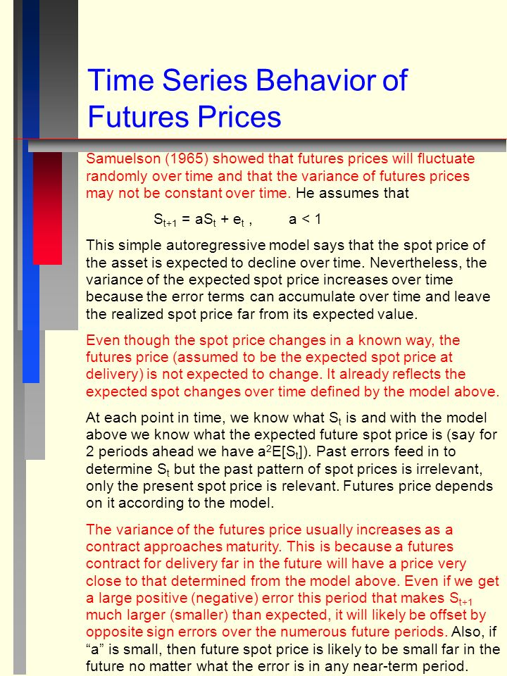 Time Series Behavior of Futures Prices Samuelson (1965) showed that futures prices will fluctuate randomly over time and that the variance of futures prices may not be constant over time.