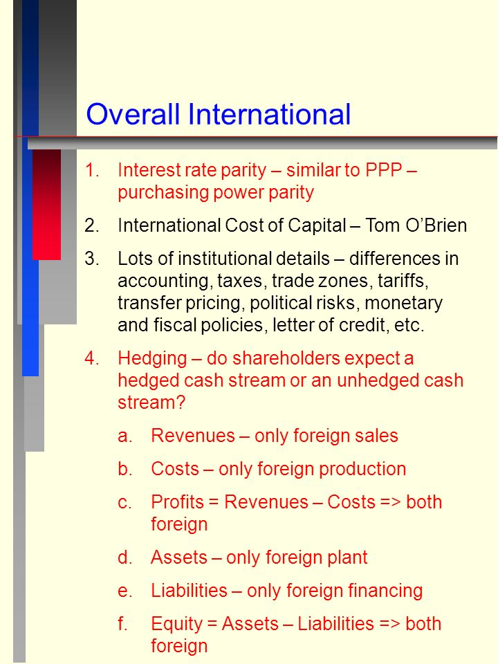 Overall International 1.Interest rate parity – similar to PPP – purchasing power parity 2.International Cost of Capital – Tom O'Brien 3.Lots of institutional details – differences in accounting, taxes, trade zones, tariffs, transfer pricing, political risks, monetary and fiscal policies, letter of credit, etc.