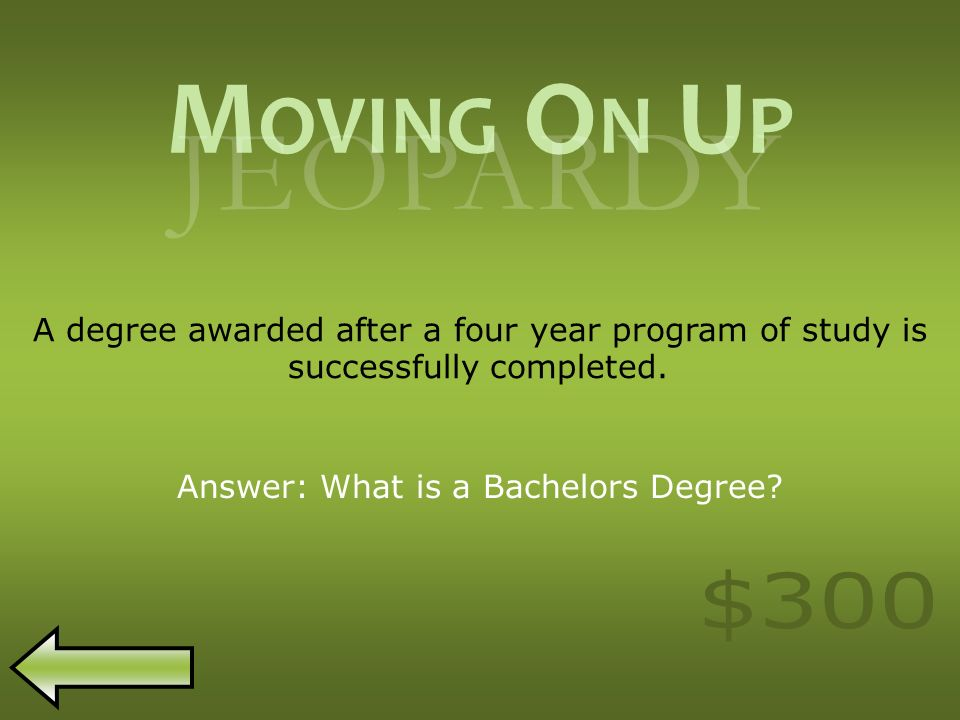 M OVING O N U P JEOPARDY A degree awarded after a four year program of study is successfully completed.