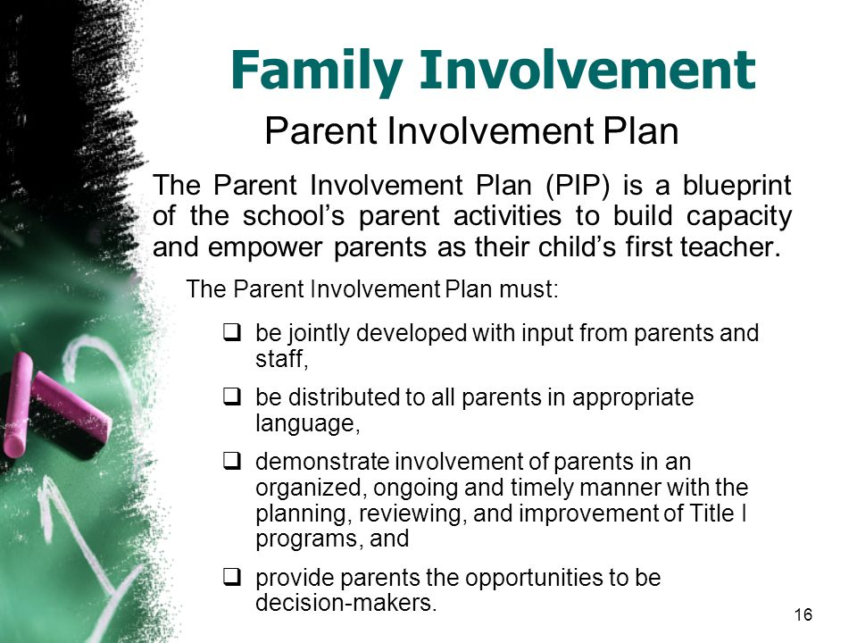 16 Family Involvement Parent Involvement Plan The Parent Involvement Plan (PIP) is a blueprint of the school's parent activities to build capacity and empower parents as their child's first teacher.