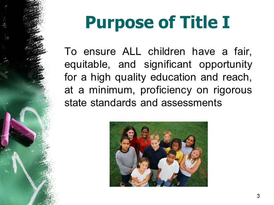 3 Purpose of Title I To ensure ALL children have a fair, equitable, and significant opportunity for a high quality education and reach, at a minimum, proficiency on rigorous state standards and assessments