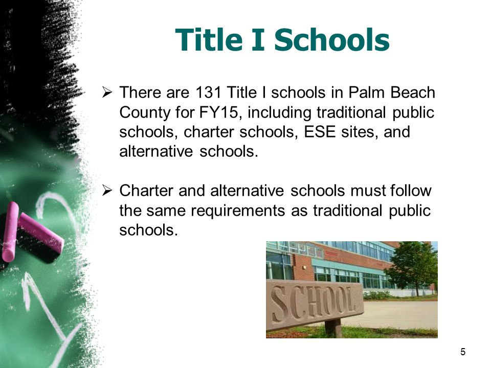 5 Title I Schools  There are 131 Title I schools in Palm Beach County for FY15, including traditional public schools, charter schools, ESE sites, and alternative schools.