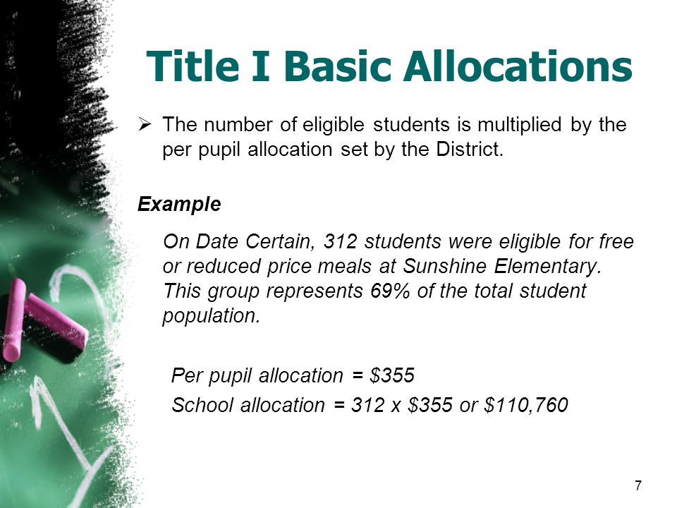 7 Title I Basic Allocations  The number of eligible students is multiplied by the per pupil allocation set by the District.