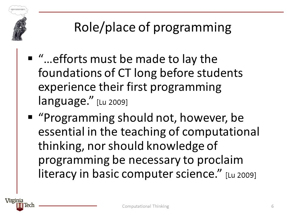Role/place of programming  …efforts must be made to lay the foundations of CT long before students experience their first programming language. [Lu 2009]  Programming should not, however, be essential in the teaching of computational thinking, nor should knowledge of programming be necessary to proclaim literacy in basic computer science. [Lu 2009] Computational Thinking6
