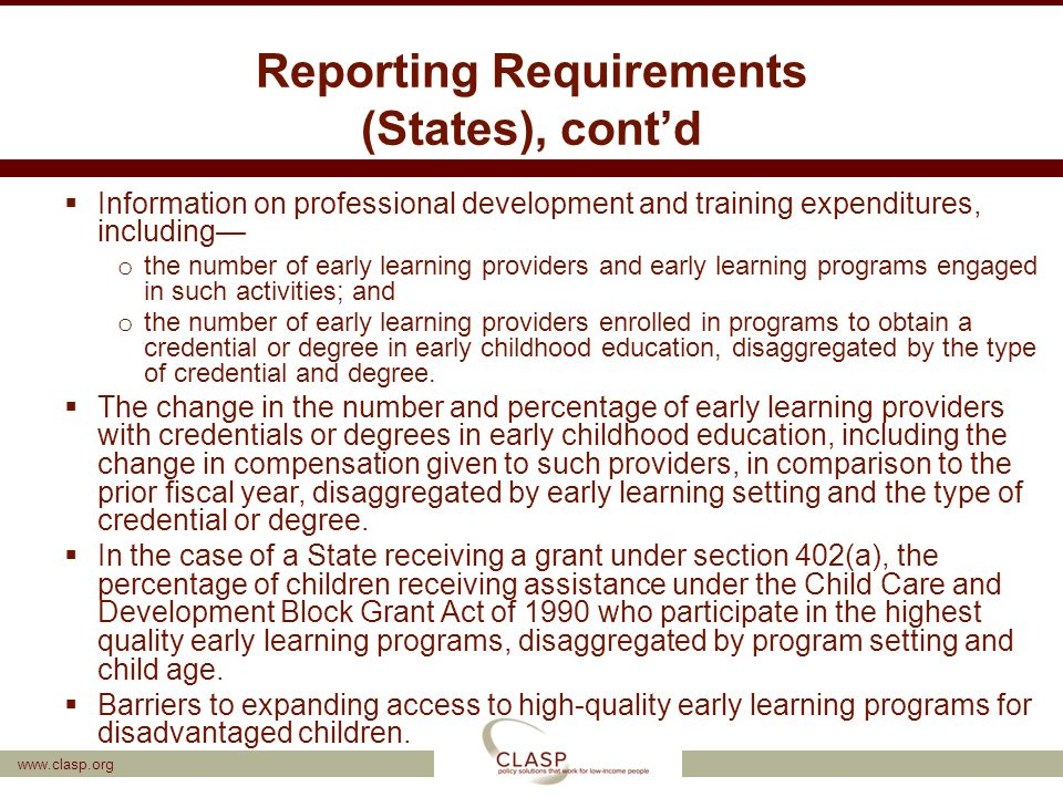 Reporting Requirements (States), cont'd  Information on professional development and training expenditures, including— o the number of early learning providers and early learning programs engaged in such activities; and o the number of early learning providers enrolled in programs to obtain a credential or degree in early childhood education, disaggregated by the type of credential and degree.