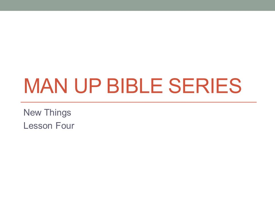 MAN UP BIBLE SERIES New Things Lesson Four