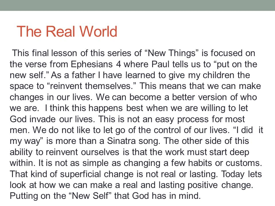 The Real World This final lesson of this series of New Things is focused on the verse from Ephesians 4 where Paul tells us to put on the new self. As a father I have learned to give my children the space to reinvent themselves. This means that we can make changes in our lives.