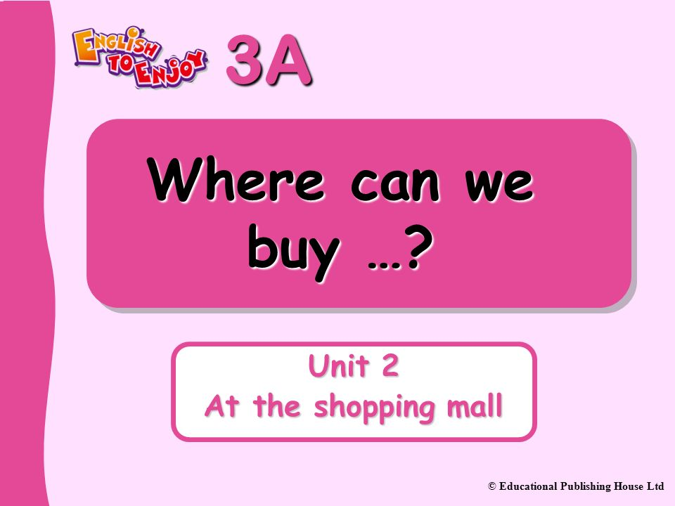 3A © Educational Publishing House Ltd Where can we buy … Unit 2 At the shopping mall