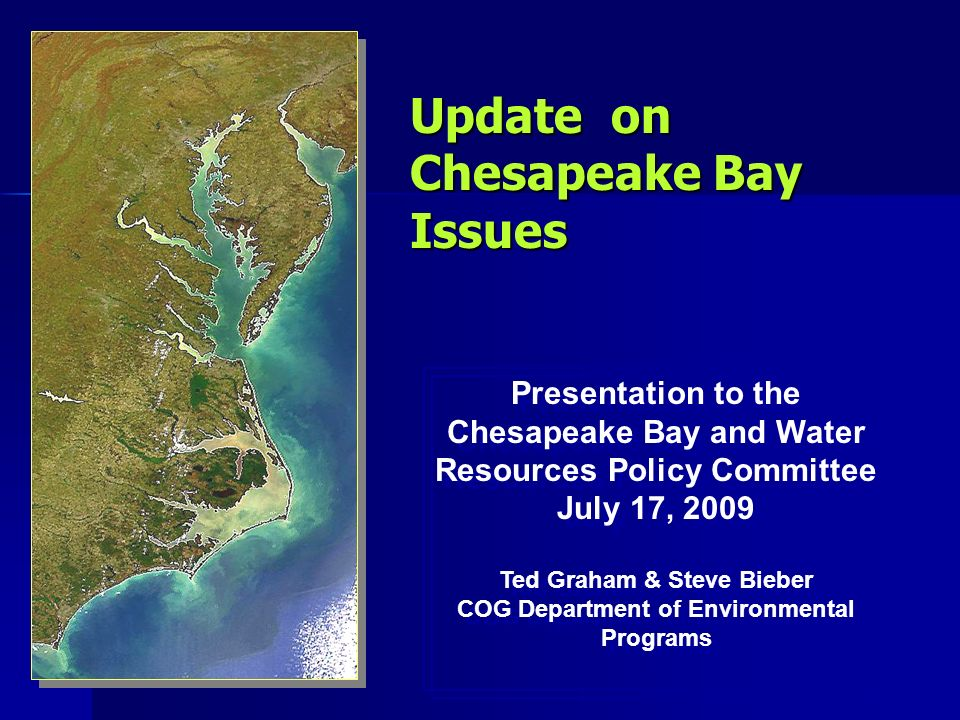Update on Chesapeake Bay Issues Presentation to the Chesapeake Bay and Water Resources Policy Committee July 17, 2009 Ted Graham & Steve Bieber COG Department of Environmental Programs Presentation to the Chesapeake Bay and Water Resources Policy Committee July 17, 2009 Ted Graham & Steve Bieber COG Department of Environmental Programs