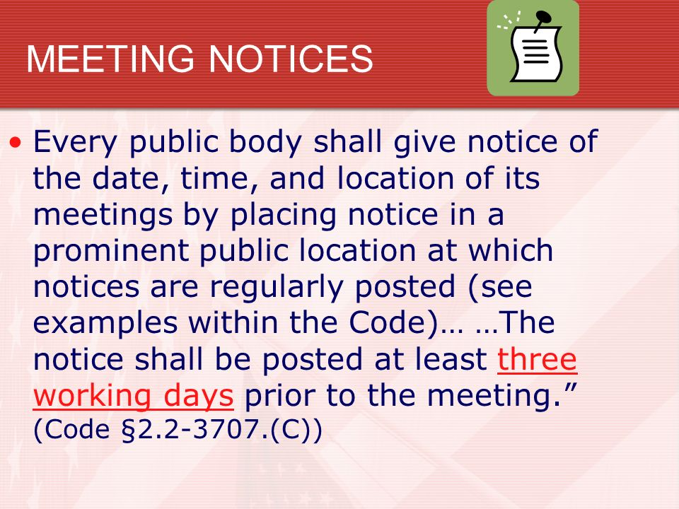 MEETING NOTICES Every public body shall give notice of the date, time, and location of its meetings by placing notice in a prominent public location at which notices are regularly posted (see examples within the Code)… …The notice shall be posted at least three working days prior to the meeting. (Code § (C))