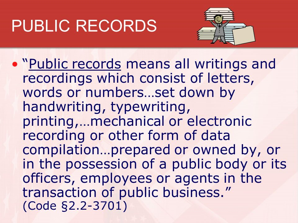 PUBLIC RECORDS Public records means all writings and recordings which consist of letters, words or numbers…set down by handwriting, typewriting, printing,…mechanical or electronic recording or other form of data compilation…prepared or owned by, or in the possession of a public body or its officers, employees or agents in the transaction of public business. (Code § )