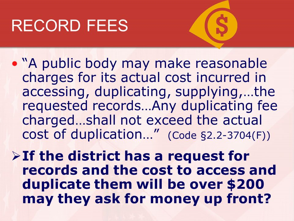 RECORD FEES A public body may make reasonable charges for its actual cost incurred in accessing, duplicating, supplying,…the requested records…Any duplicating fee charged…shall not exceed the actual cost of duplication… (Code § (F))  If the district has a request for records and the cost to access and duplicate them will be over $200 may they ask for money up front