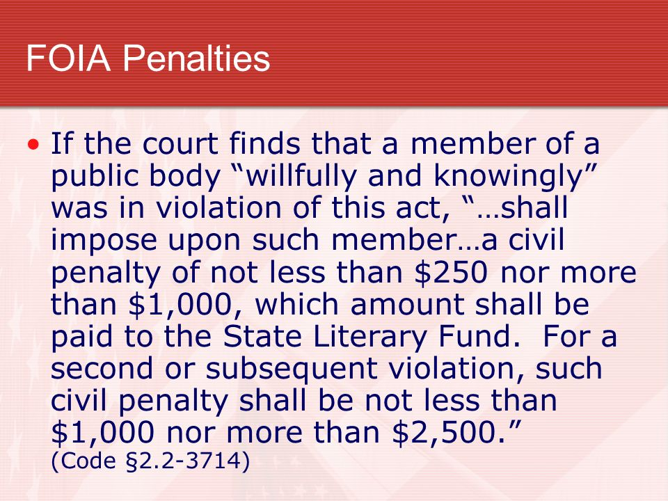 FOIA Penalties If the court finds that a member of a public body willfully and knowingly was in violation of this act, …shall impose upon such member…a civil penalty of not less than $250 nor more than $1,000, which amount shall be paid to the State Literary Fund.