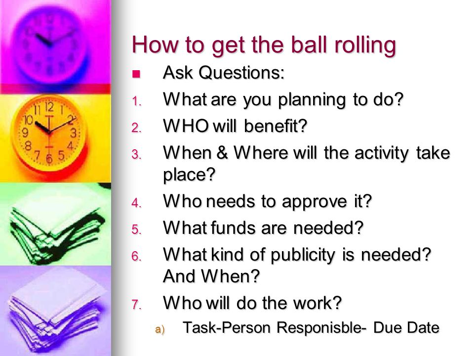 How to get the ball rolling Ask Questions: Ask Questions: 1.