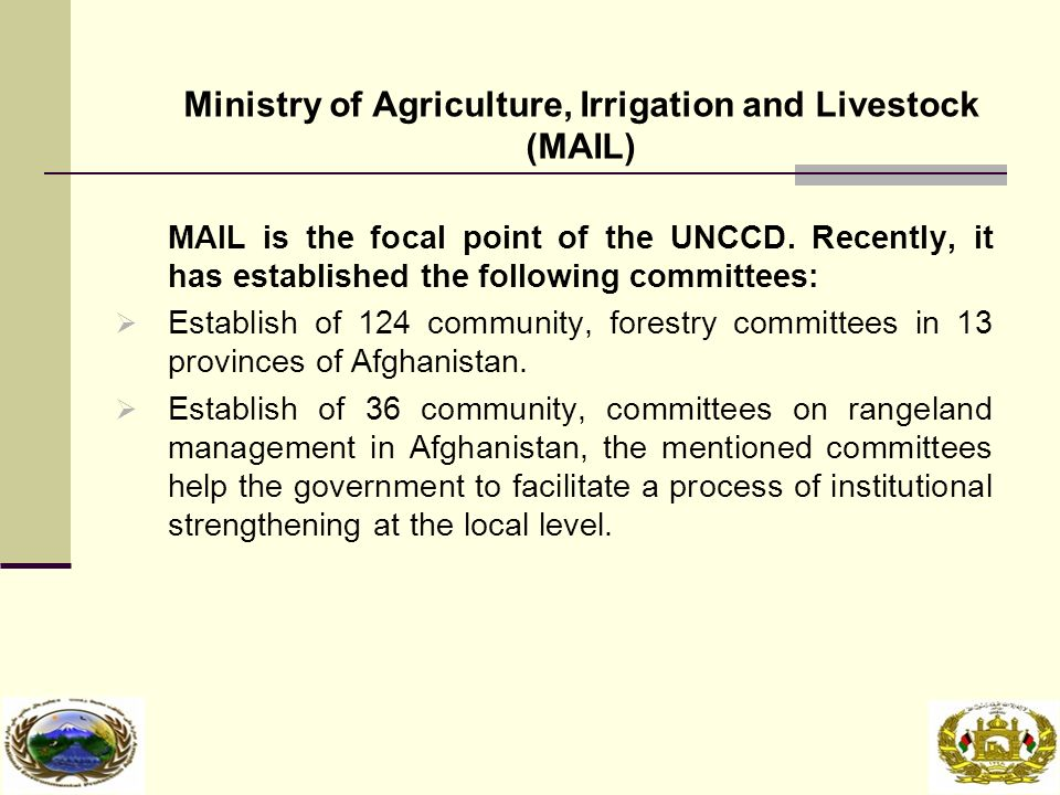 Ministry of Agriculture, Irrigation and Livestock (MAIL) MAIL is the focal point of the UNCCD.
