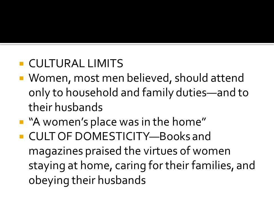  CULTURAL LIMITS  Women, most men believed, should attend only to household and family duties—and to their husbands  A women's place was in the home  CULT OF DOMESTICITY—Books and magazines praised the virtues of women staying at home, caring for their families, and obeying their husbands