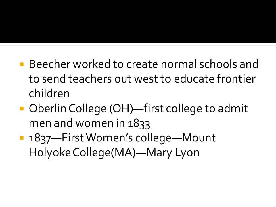  Beecher worked to create normal schools and to send teachers out west to educate frontier children  Oberlin College (OH)—first college to admit men and women in 1833  1837—First Women's college—Mount Holyoke College(MA)—Mary Lyon