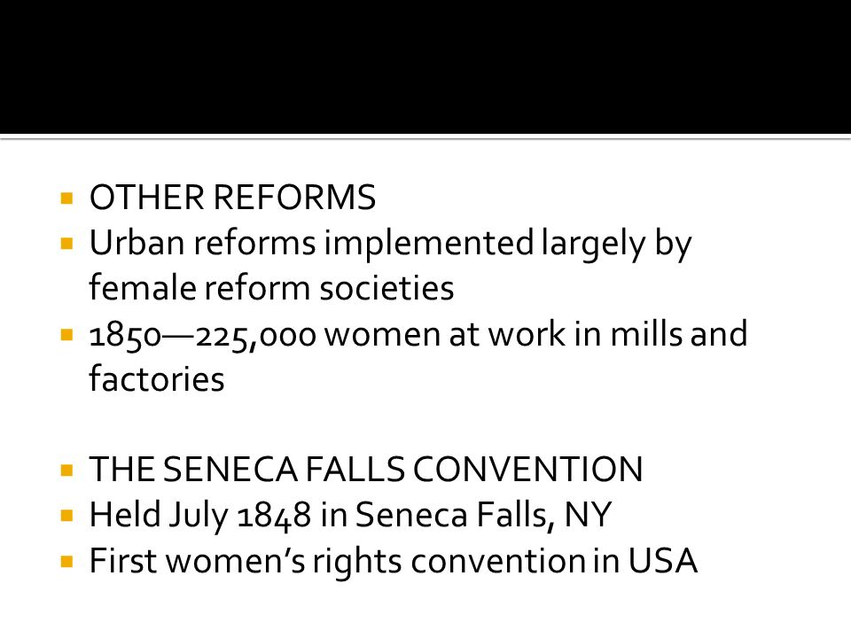  OTHER REFORMS  Urban reforms implemented largely by female reform societies  1850—225,000 women at work in mills and factories  THE SENECA FALLS CONVENTION  Held July 1848 in Seneca Falls, NY  First women's rights convention in USA