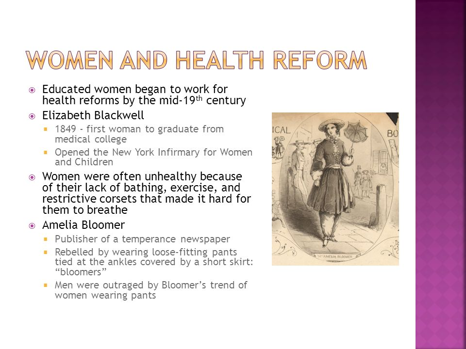  Educated women began to work for health reforms by the mid-19 th century  Elizabeth Blackwell  first woman to graduate from medical college  Opened the New York Infirmary for Women and Children  Women were often unhealthy because of their lack of bathing, exercise, and restrictive corsets that made it hard for them to breathe  Amelia Bloomer  Publisher of a temperance newspaper  Rebelled by wearing loose-fitting pants tied at the ankles covered by a short skirt: bloomers  Men were outraged by Bloomer's trend of women wearing pants