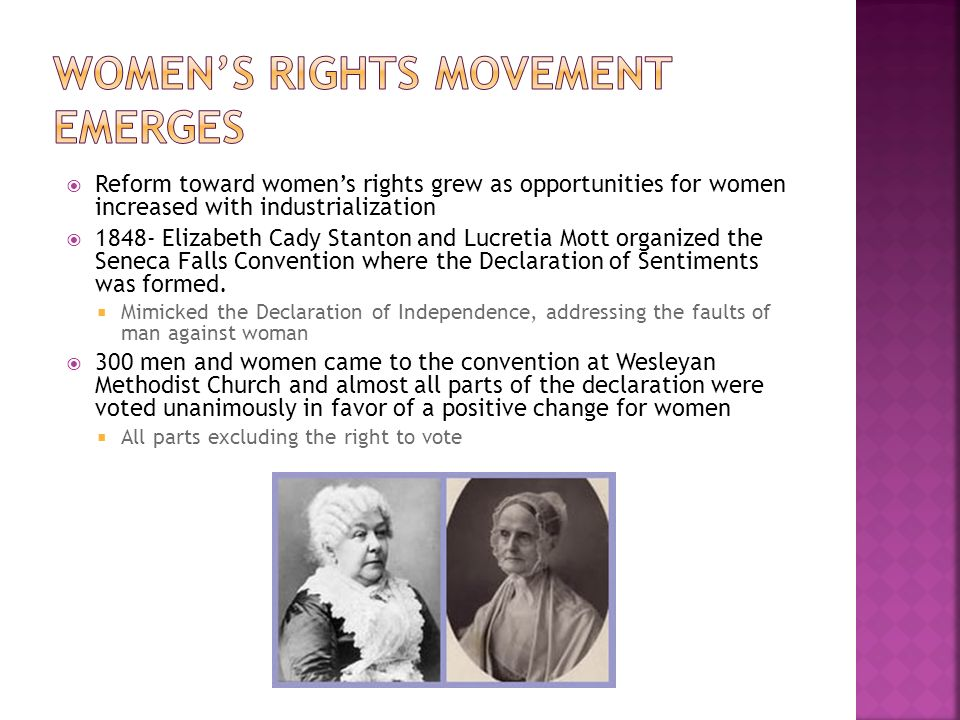  Reform toward women's rights grew as opportunities for women increased with industrialization  Elizabeth Cady Stanton and Lucretia Mott organized the Seneca Falls Convention where the Declaration of Sentiments was formed.
