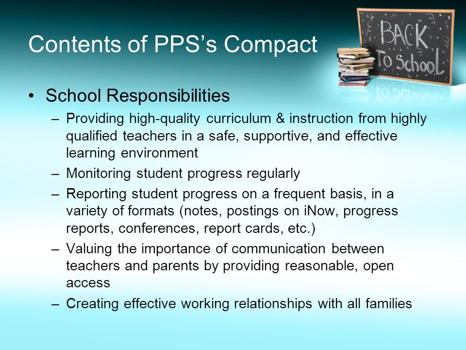 Contents of PPS's Compact School Responsibilities –Providing high-quality curriculum & instruction from highly qualified teachers in a safe, supportive, and effective learning environment –Monitoring student progress regularly –Reporting student progress on a frequent basis, in a variety of formats (notes, postings on iNow, progress reports, conferences, report cards, etc.) –Valuing the importance of communication between teachers and parents by providing reasonable, open access –Creating effective working relationships with all families