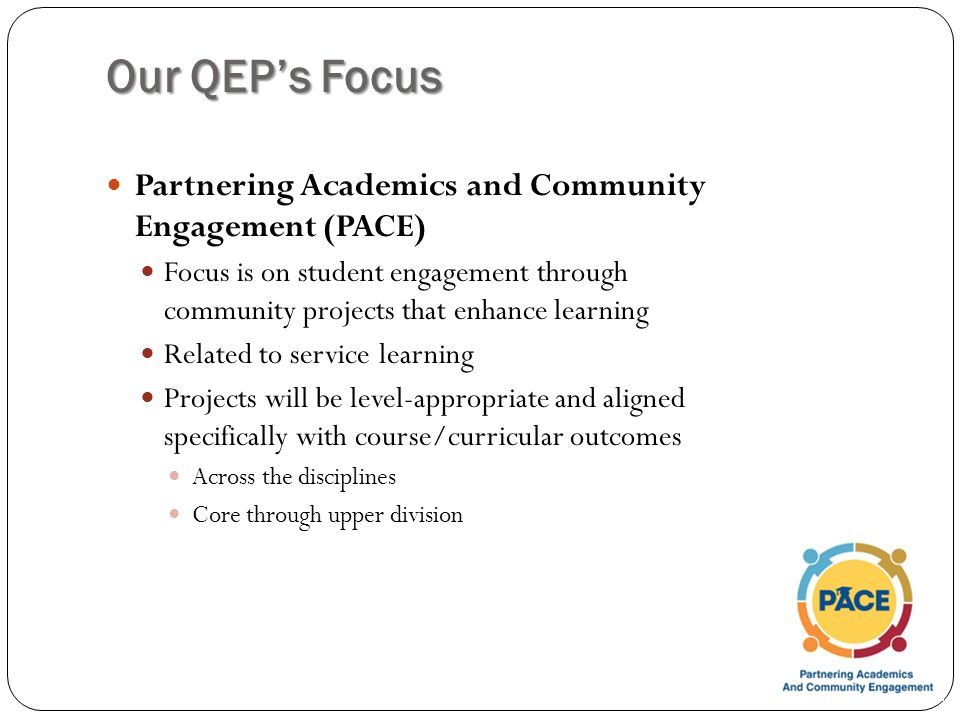 Our QEP's Focus Partnering Academics and Community Engagement (PACE) Focus is on student engagement through community projects that enhance learning Related to service learning Projects will be level-appropriate and aligned specifically with course/curricular outcomes Across the disciplines Core through upper division