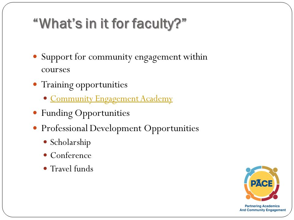 What's in it for faculty Support for community engagement within courses Training opportunities Community Engagement Academy Funding Opportunities Professional Development Opportunities Scholarship Conference Travel funds