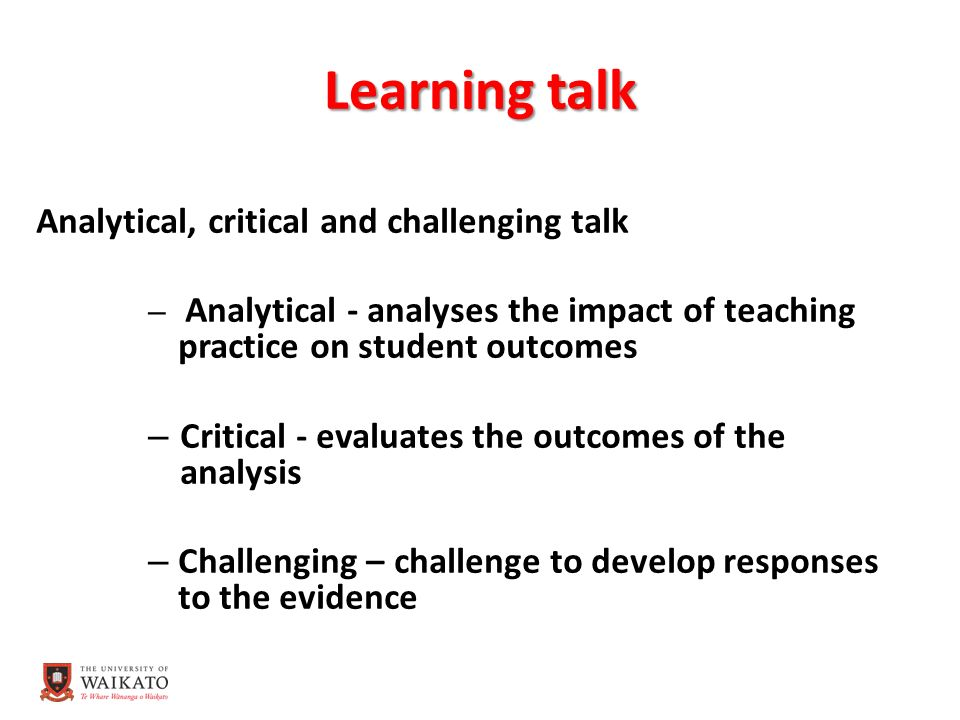 Learning talk Analytical, critical and challenging talk – Analytical - analyses the impact of teaching practice on student outcomes – Critical - evaluates the outcomes of the analysis – Challenging – challenge to develop responses to the evidence