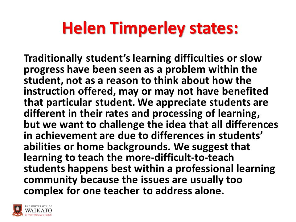 Helen Timperley states: Traditionally student's learning difficulties or slow progress have been seen as a problem within the student, not as a reason to think about how the instruction offered, may or may not have benefited that particular student.