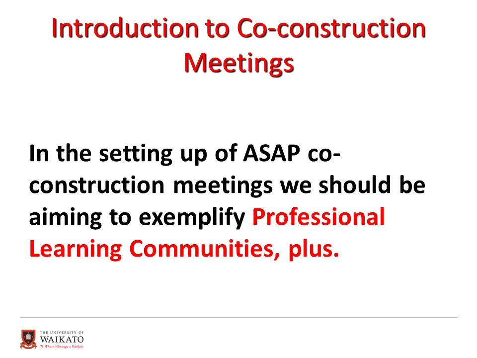 Introduction to Co-construction Meetings In the setting up of ASAP co- construction meetings we should be aiming to exemplify Professional Learning Communities, plus.